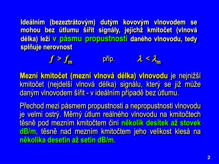 Ideálním (bezeztrátovým) dutým kovovým vlnovodem se mohou bez útlumu šířit signály, jejichž kmitočet (vlnová délka) leží