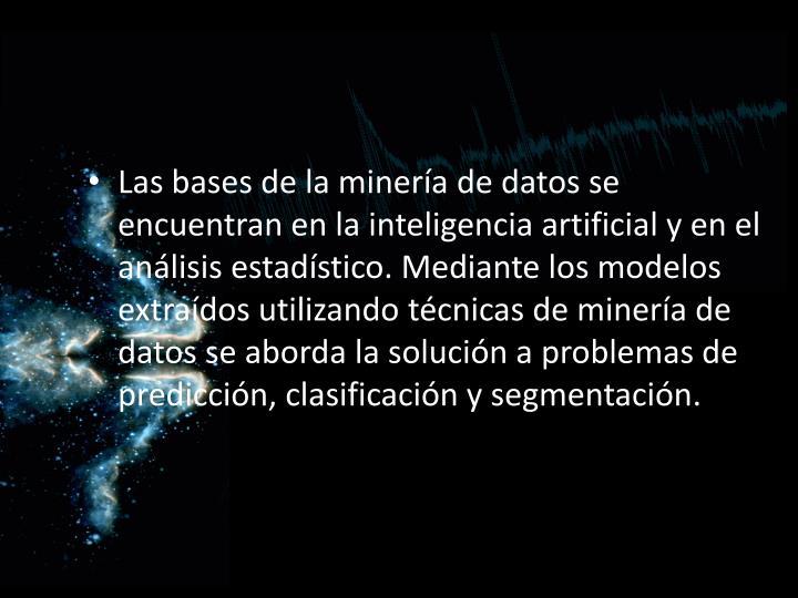 Las bases de la minería de datos se encuentran en la inteligencia artificial y en el análisis estadístico. Mediante los modelos extraídos utilizando técnicas de minería de datos se aborda la solución a problemas de predicción, clasificación y segmentación.
