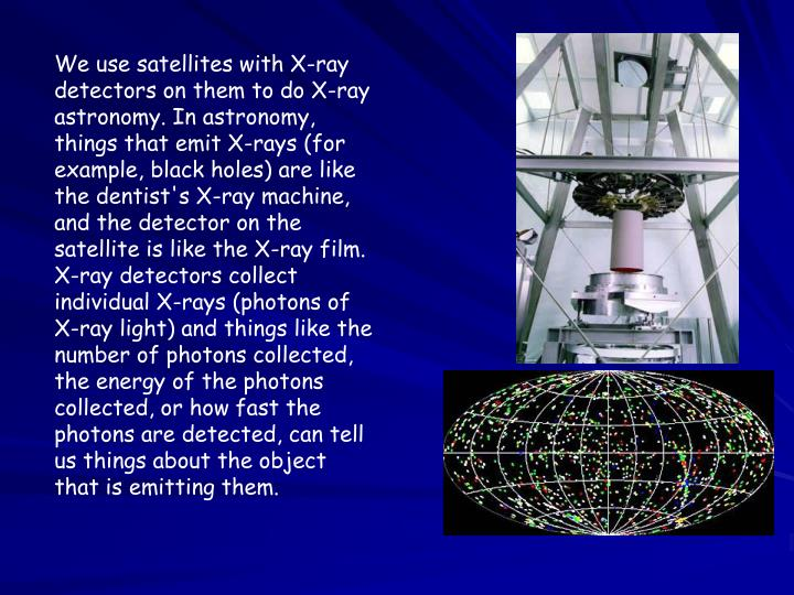 We use satellites with X-ray detectors on them to do X-ray astronomy. In astronomy, things that emit X-rays (for example, black holes) are like the dentist's X-ray machine, and the detector on the satellite is like the X-ray film. X-ray detectors collect individual X-rays (photons of X-ray light) and things like the number of photons collected, the energy of the photons collected, or how fast the photons are detected, can tell us things about the object that is emitting them.