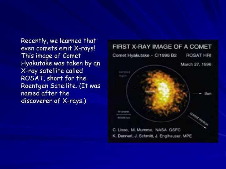 Recently, we learned that even comets emit X-rays! This image of Comet Hyakutake was taken by an X-ray satellite called ROSAT, short for the Roentgen Satellite. (It was named after the discoverer of X-rays.)