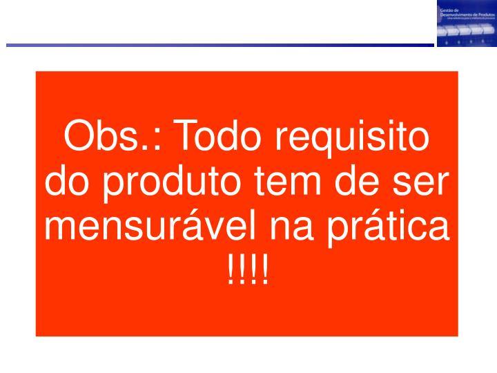 Obs.: Todo requisito do produto tem de ser mensurável na prática !!!!