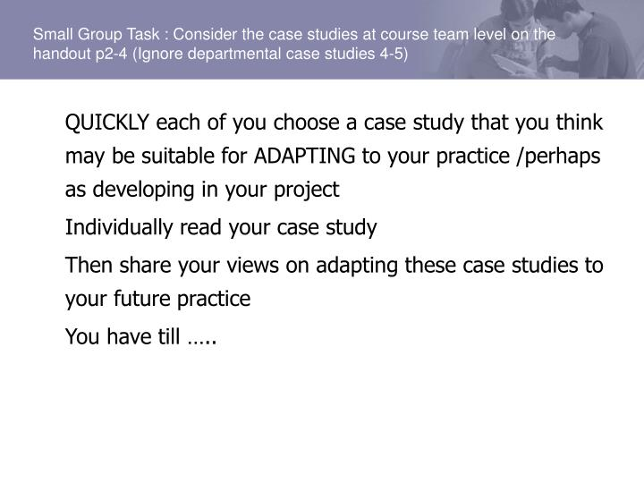 QUICKLY each of you choose a case study that you think may be suitable for ADAPTING to your practice /perhaps as developing in your project