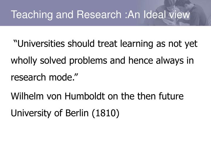 """Universities should treat learning as not yet wholly solved problems and hence always in research mode."""