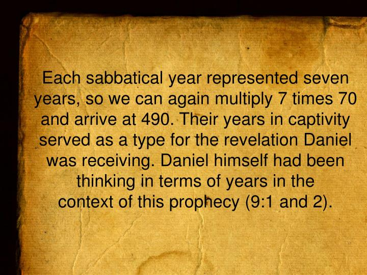 Each sabbatical year represented seven years, so we can again multiply 7 times 70 and arrive at 490. Their years in captivity served as a type for the revelation Daniel was receiving. Daniel himself had been thinking in terms of years in the