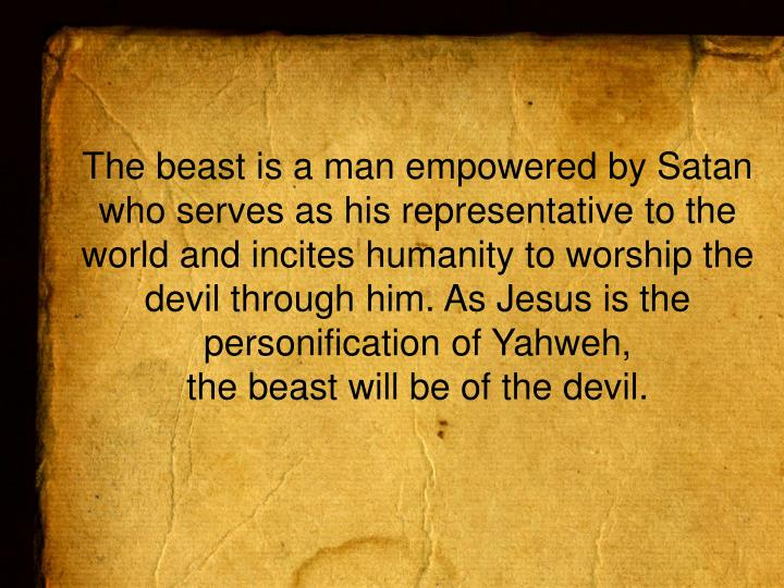 The beast is a man empowered by Satan who serves as his representative to the world and incites humanity to worship the devil through him. As Jesus is the personification of Yahweh,