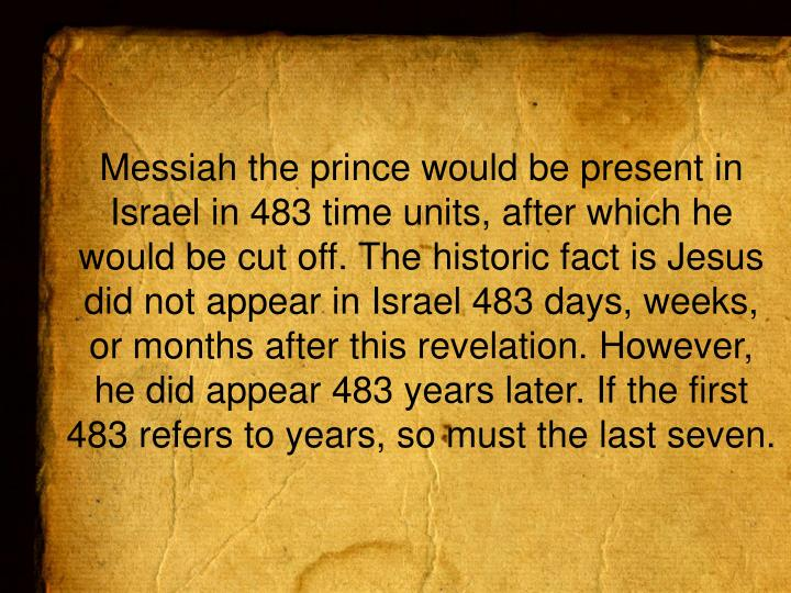 Messiah the prince would be present in Israel in 483 time units, after which he would be cut off. The historic fact is Jesus did not appear in Israel 483 days, weeks, or months after this revelation. However, he did appear 483 years later. If the first
