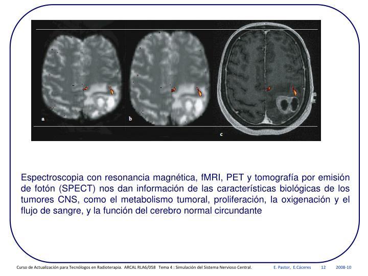 Espectroscopia con resonancia magnética, fMRI, PET y tomografía por emisión de fotón (SPECT) nos dan información de las características biológicas de los tumores CNS, como el metabolismo tumoral, proliferación, la oxigenación y el flujo de sangre, y la función del cerebro normal circundante