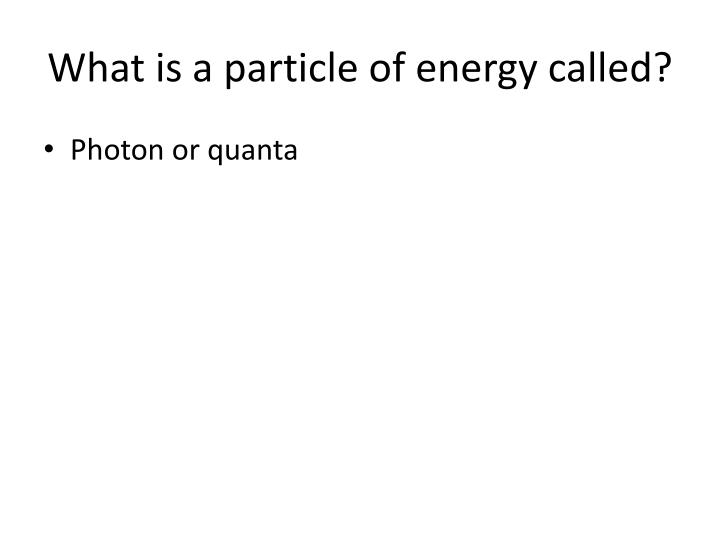 What is a particle of energy called?