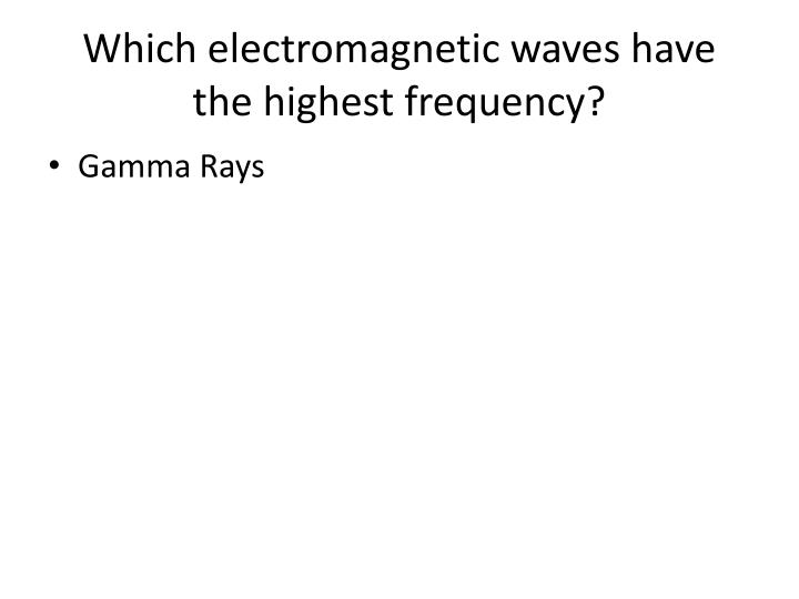 Which electromagnetic waves have the highest frequency?
