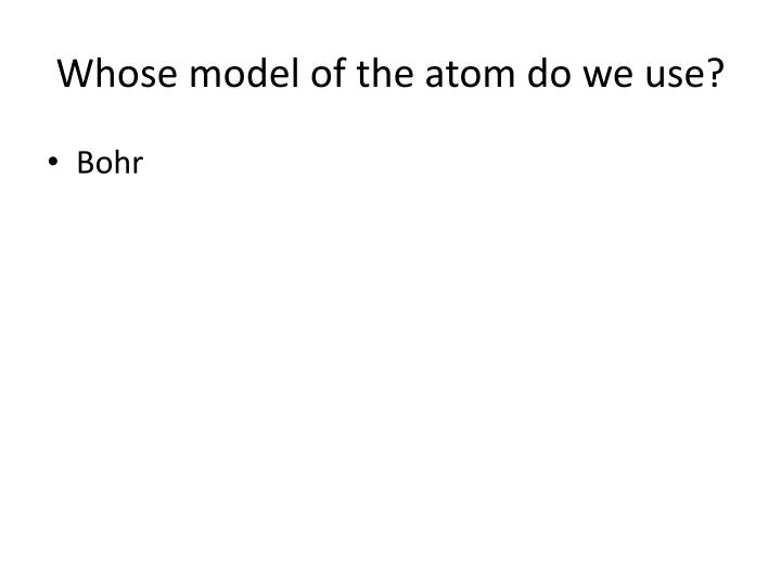 Whose model of the atom do we use?
