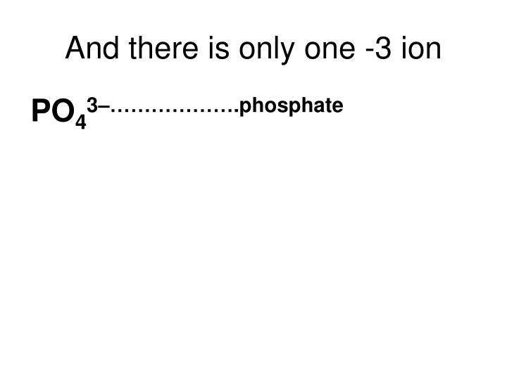 And there is only one -3 ion