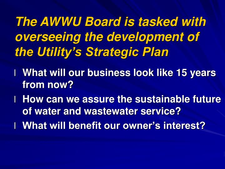 The AWWU Board is tasked with overseeing the development of the Utility's Strategic Plan