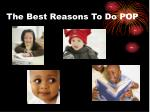 the best reasons to do pop