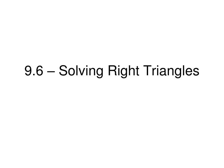 9.6 – Solving Right Triangles