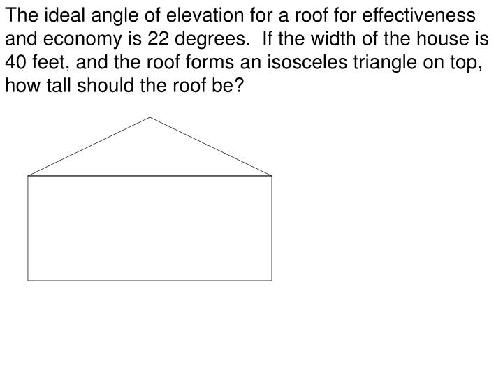The ideal angle of elevation for a roof for effectiveness and economy is 22 degrees.  If the width of the house is 40 feet, and the roof forms an isosceles triangle on top, how tall should the roof be?
