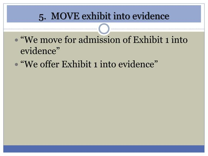 5.  MOVE exhibit into evidence