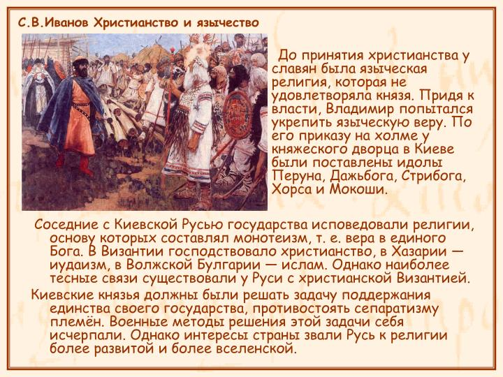 До принятия христианства у славян была языческая религия, которая не удовлетворяла князя. Придя к власти, Владимир попытался укрепить языческую веру. По его приказу на холме у княжеского дворца в Киеве были поставлены идолы Перуна, Дажьбога, Стрибога, Хорса и Мокоши.