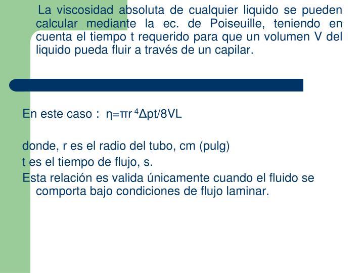 La viscosidad absoluta de cualquier liquido se pueden calcular mediante la ec. de Poiseuille, teniendo en cuenta el tiempo t requerido para que un volumen V del liquido pueda fluir a través de un capilar.