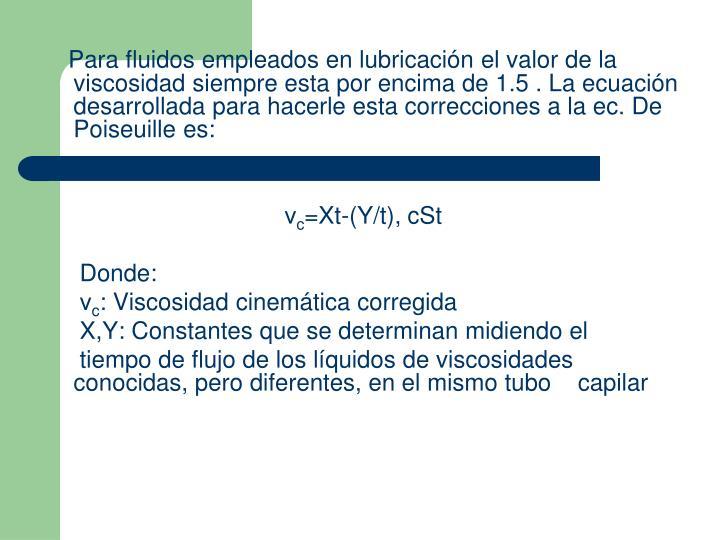 Para fluidos empleados en lubricación el valor de la viscosidad siempre esta por encima de 1.5 . La ecuación desarrollada para hacerle esta correcciones a la ec. De Poiseuille es: