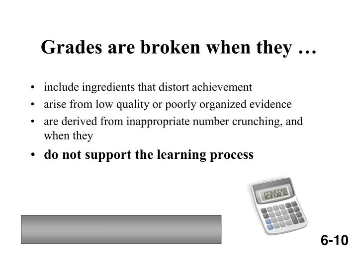 Grades are broken when they …