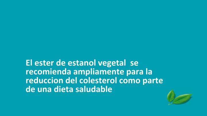 El ester de estanol vegetal  se recomienda ampliamente para la reduccion del colesterol como parte de una dieta saludable