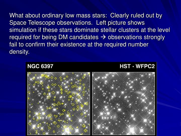 What about ordinary low mass stars:  Clearly ruled out by Space Telescope observations.  Left picture shows simulation if these stars dominate stellar clusters at the level required for being DM candidates