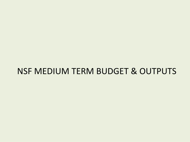 NSF MEDIUM TERM BUDGET & OUTPUTS