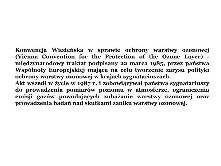 Konwencja Wiedeska w sprawie ochrony warstwy ozonowej (Vienna Convention for the Protection of the Ozone Layer) - midzynarodowy traktat podpisany 22 marca 1985, przez pastwa Wsplnoty Europejskiej majca na celu tworzenie zarysu polityki ochrony warstwy ozonowej w krajach sygnatariuszach.