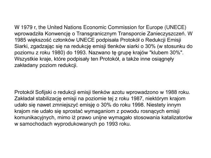 """W 1979 r, the United Nations Economic Commission for Europe (UNECE) wprowadzia Konwencj o Transgranicznym Transporcie Zanieczyszcze. W 1985 wikszo czonkw UNECE podpisaa Protok o Redukcji Emisji Siarki, zgadzajc si na redukcj emisji tlenkw siarki o 30% (w stosunku do poziomu z roku 1980) do 1993. Nazwano t grup krajw """"klubem 30%"""". Wszystkie kraje, ktre podpisay ten Protok, a take inne osigny zakadany poziom redukcji."""