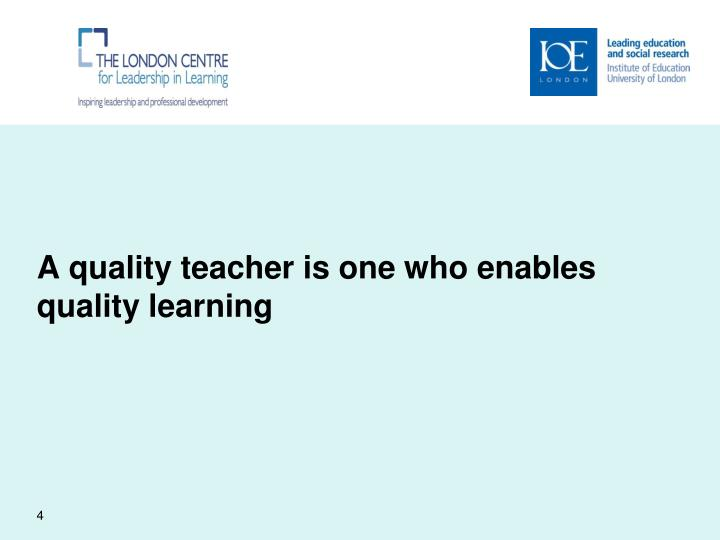 A quality teacher is one who enables quality learning