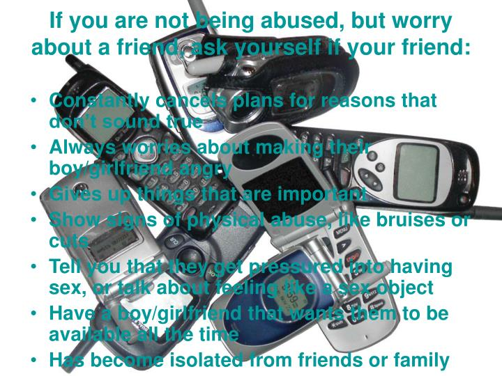 If you are not being abused, but worry about a friend, ask yourself if your friend:
