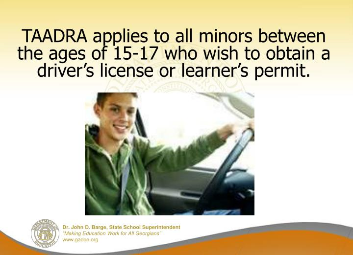 TAADRA applies to all minors between the ages of 15-17 who wish to obtain a driver's license or learner's permit.