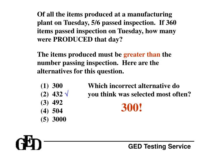 Of all the items produced at a manufacturing plant on Tuesday, 5/6 passed inspection.  If 360 items passed inspection on Tuesday, how many were PRODUCED that day?