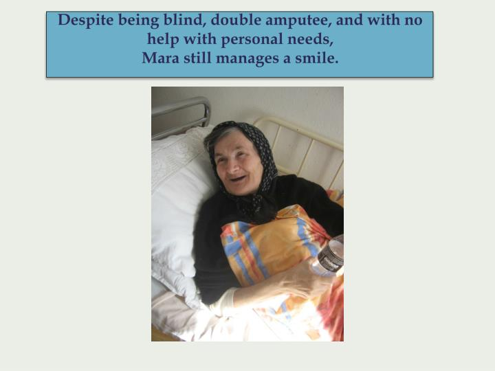 Despite being blind, double amputee, and with no help with personal needs,