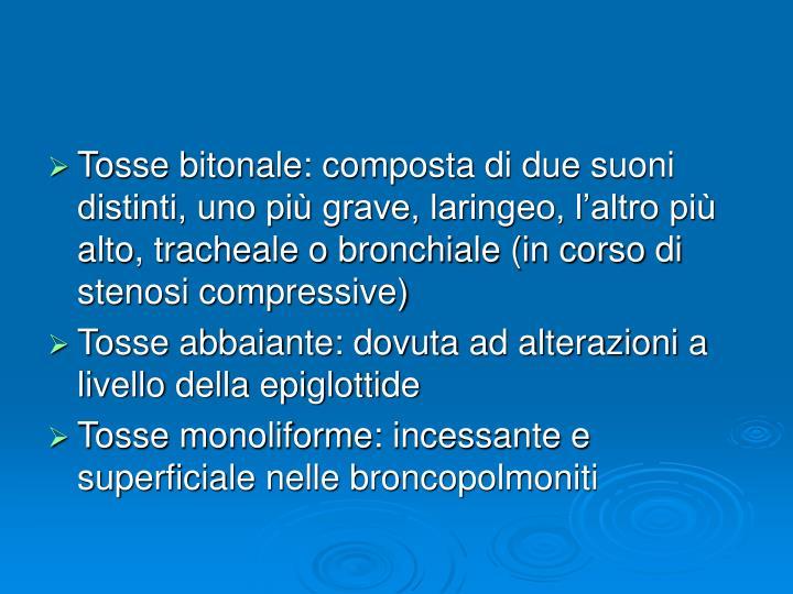 Tosse bitonale: composta di due suoni distinti, uno più grave, laringeo, l'altro più alto, tracheale o bronchiale (in corso di stenosi compressive)