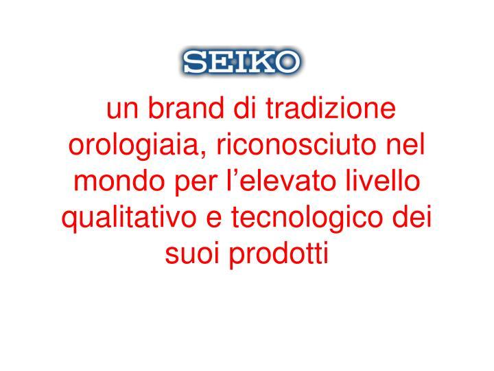 un brand di tradizione orologiaia, riconosciuto nel mondo per l'elevato livello qualitativo e tecnologico dei suoi prodotti