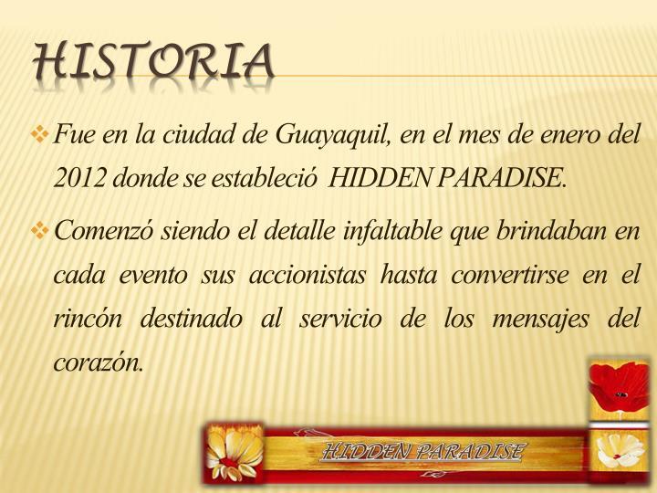 Fue en la ciudad de Guayaquil, en el mes de enero del 2012 donde se estableció  HIDDEN PARADISE.