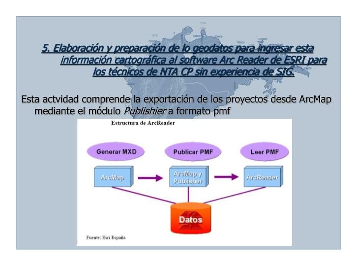 5. Elaboración y preparación de lo geodatos para ingresar esta información cartográfica al software Arc Reader de ESRI para los técnicos de NTA CP sin experiencia de SIG.