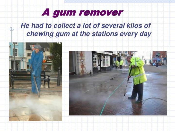 A gum remover