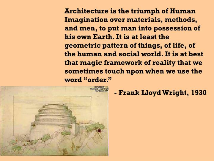 "Architecture is the triumph of Human Imagination over materials, methods, and men, to put man into possession of his own Earth. It is at least the geometric pattern of things, of life, of the human and social world. It is at best that magic framework of reality that we sometimes touch upon when we use the word ""order."""
