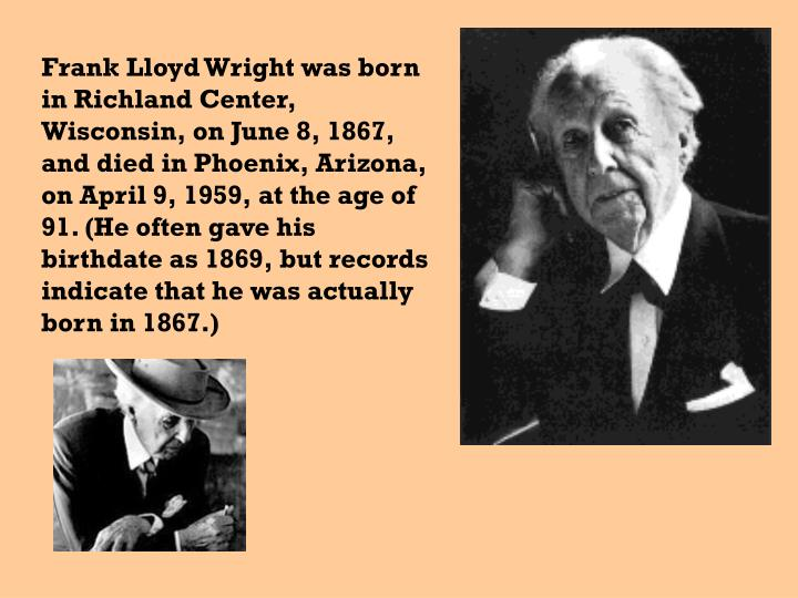 Frank Lloyd Wright was born in Richland Center, Wisconsin, on June 8, 1867, and died in Phoenix, Arizona, on April 9, 1959, at the age of 91. (He often gave his birthdate as 1869, but records indicate that he was actually born in 1867.)