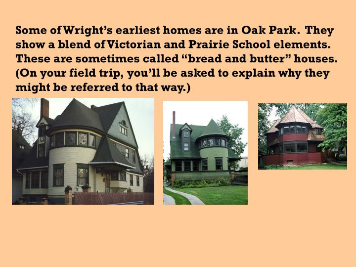 "Some of Wright's earliest homes are in Oak Park.  They show a blend of Victorian and Prairie School elements.  These are sometimes called ""bread and butter"" houses.  (On your field trip, you'll be asked to explain why they might be referred to that way.)"