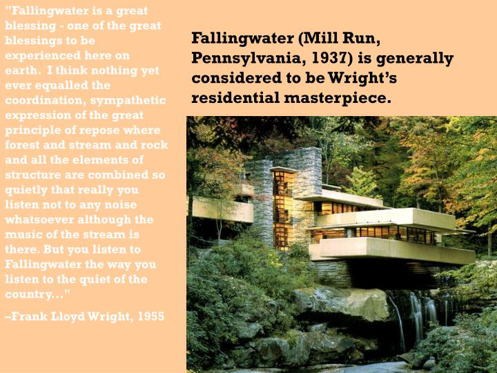 """Fallingwater is a great blessing - one of the great blessings to be experienced here on earth.  I think nothing yet ever equalled the coordination, sympathetic expression of the great principle of repose where forest and stream and rock and all the elements of structure are combined so quietly that really you listen not to any noise whatsoever although the music of the stream is there. But you listen to Fallingwater the way you listen to the quiet of the country..."""