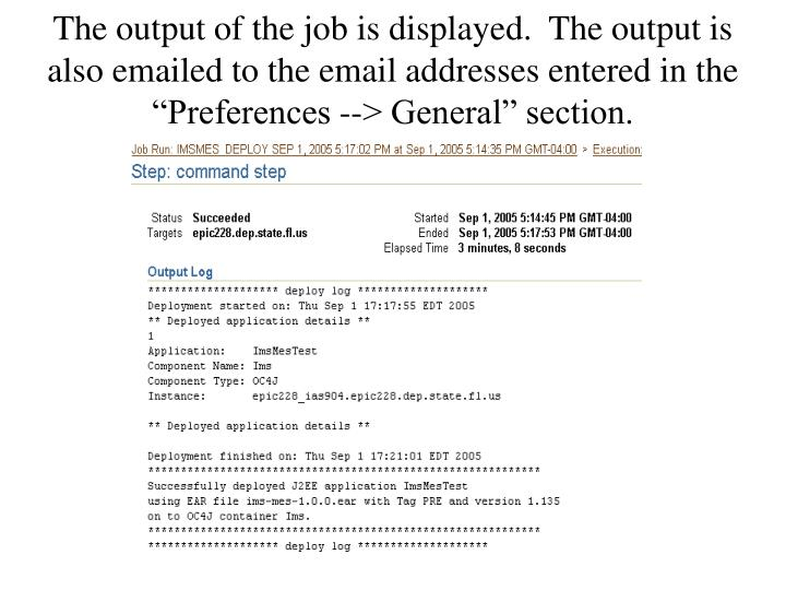 "The output of the job is displayed.  The output is also emailed to the email addresses entered in the ""Preferences --> General"" section."