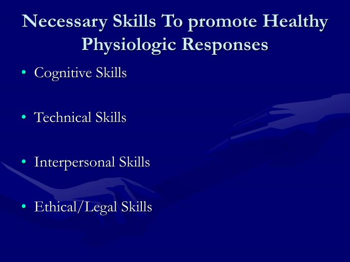 Necessary Skills To promote Healthy Physiologic Responses