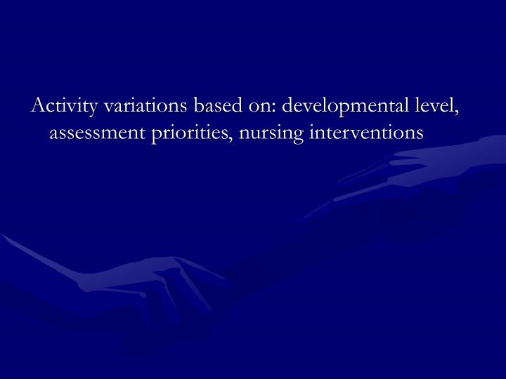 Activity variations based on: developmental level, assessment priorities, nursing interventions