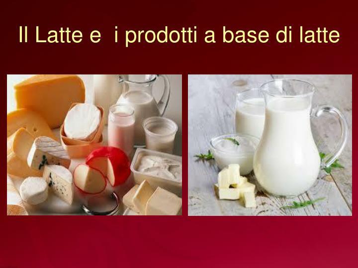 Il Latte e  i prodotti a base di latte