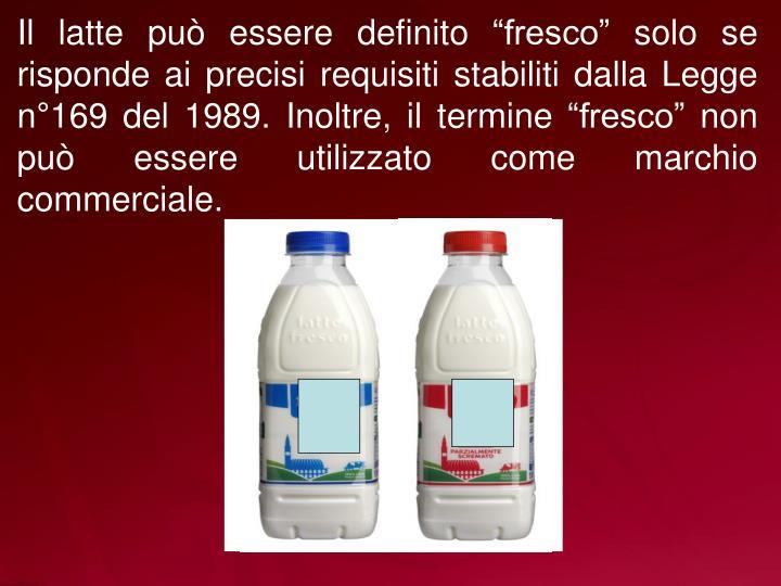 """Il latte può essere definito """"fresco"""" solo se risponde ai precisi requisiti stabiliti dalla Legge n°169 del 1989. Inoltre, il termine """"fresco"""" non può essere utilizzato come marchio commerciale."""