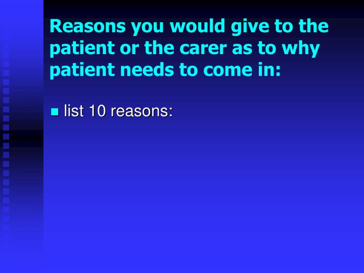Reasons you would give to the patient or the carer as to why patient needs to come in: