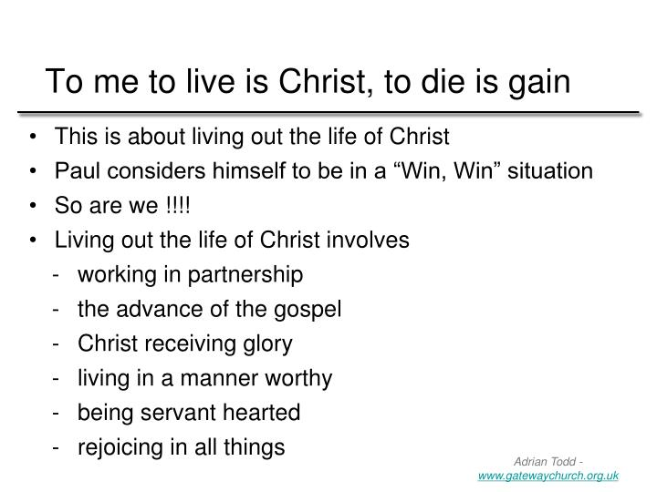 To me to live is Christ, to die is gain